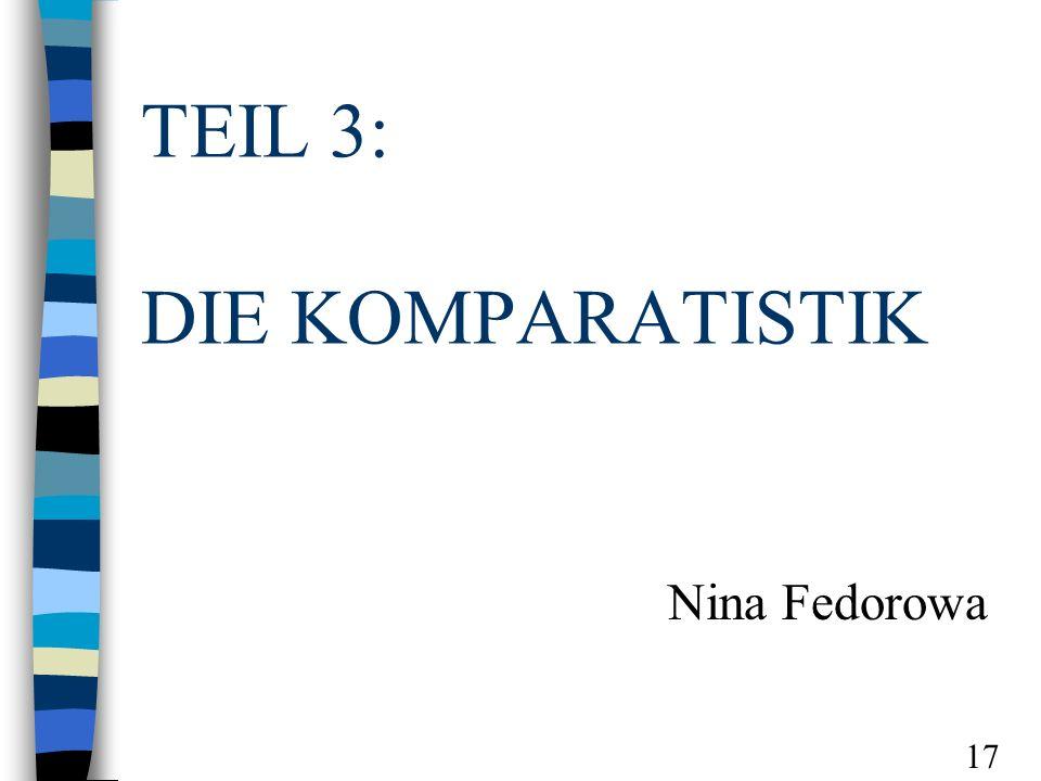 TEIL 3: DIE KOMPARATISTIK Nina Fedorowa 17
