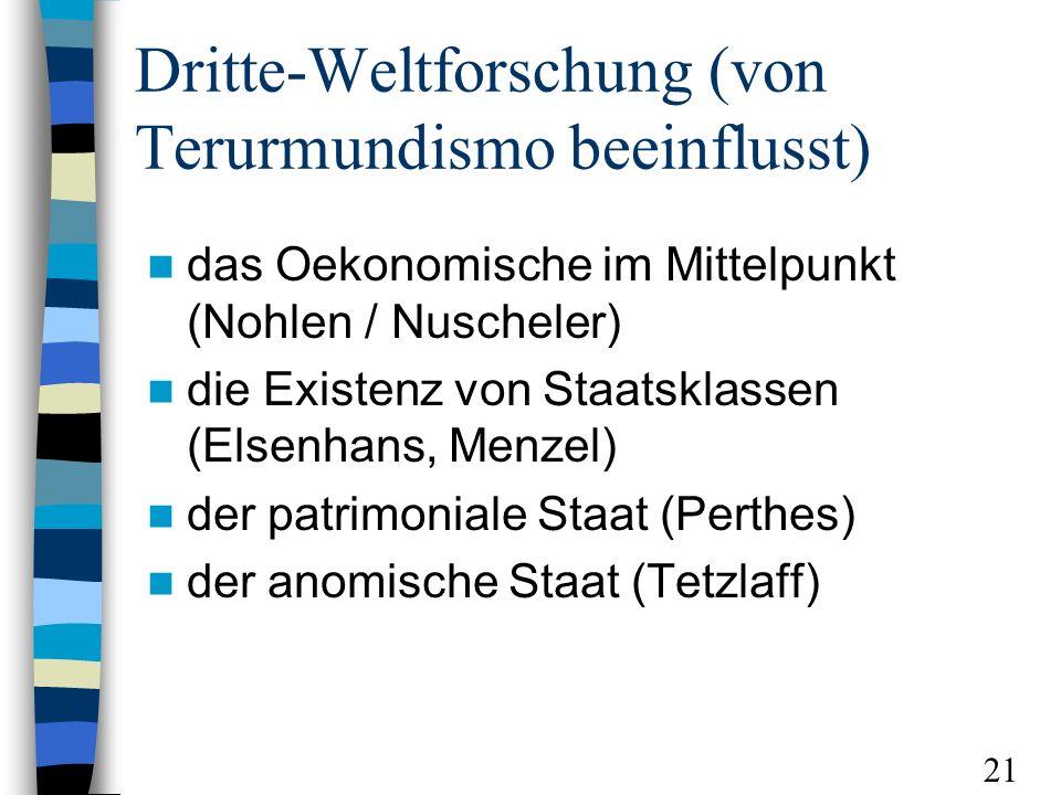 Dritte-Weltforschung (von Terurmundismo beeinflusst) das Oekonomische im Mittelpunkt (Nohlen / Nuscheler) die Existenz von Staatsklassen (Elsenhans, Menzel) der patrimoniale Staat (Perthes) der anomische Staat (Tetzlaff) 21