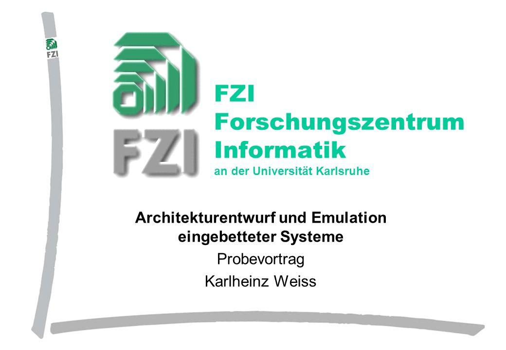 Forschungszentrum Informatik, Karlsruhe Architekturentwurf und Emulation eingebetteter Systeme Probevortrag Karlheinz Weiss FZI Forschungszentrum Info
