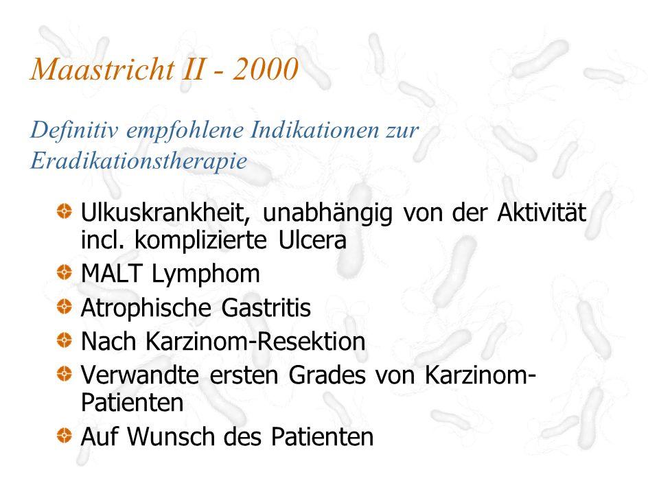 Maastricht III - 2005 Erwachsene mit funktioneller Dyspesie in Populationen mit hoher Prävalenz der Infektion (unter 45 Jahre; nach Ausschluss von Patienten mit GORK, NSAID-Therapie und Alarmsymptome) Langzeitgabe von PPI (zur Verhinderung der Entwicklung einer atrophischen Gastritis) Langzeitgabe von NSAIDs zur Verhinderung von Ulcera u./o.