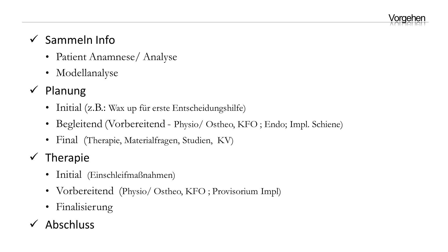 Sammeln Info Patient Anamnese/ Analyse Modellanalyse Planung Initial (z.B.: Wax up für erste Entscheidungshilfe) Begleitend (Vorbereitend - Physio/ Ostheo, KFO ; Endo; Impl.