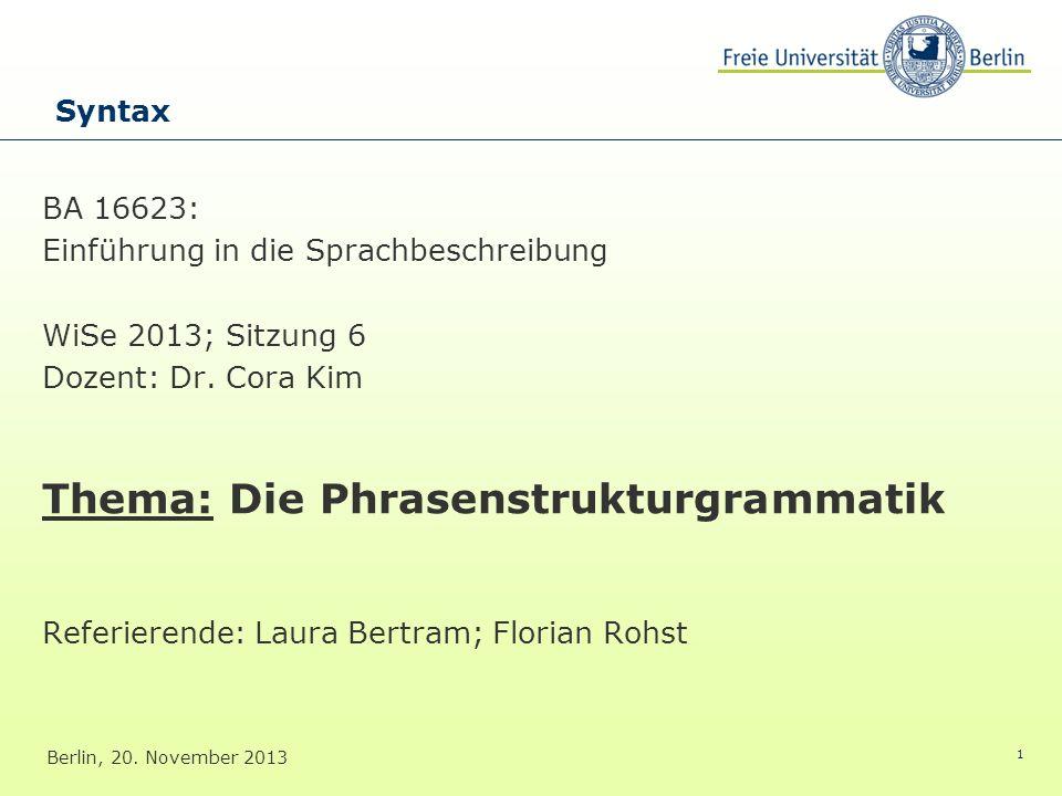 1 BA 16623: Einführung in die Sprachbeschreibung WiSe 2013; Sitzung 6 Dozent: Dr. Cora Kim Thema: Die Phrasenstrukturgrammatik Referierende: Laura Ber