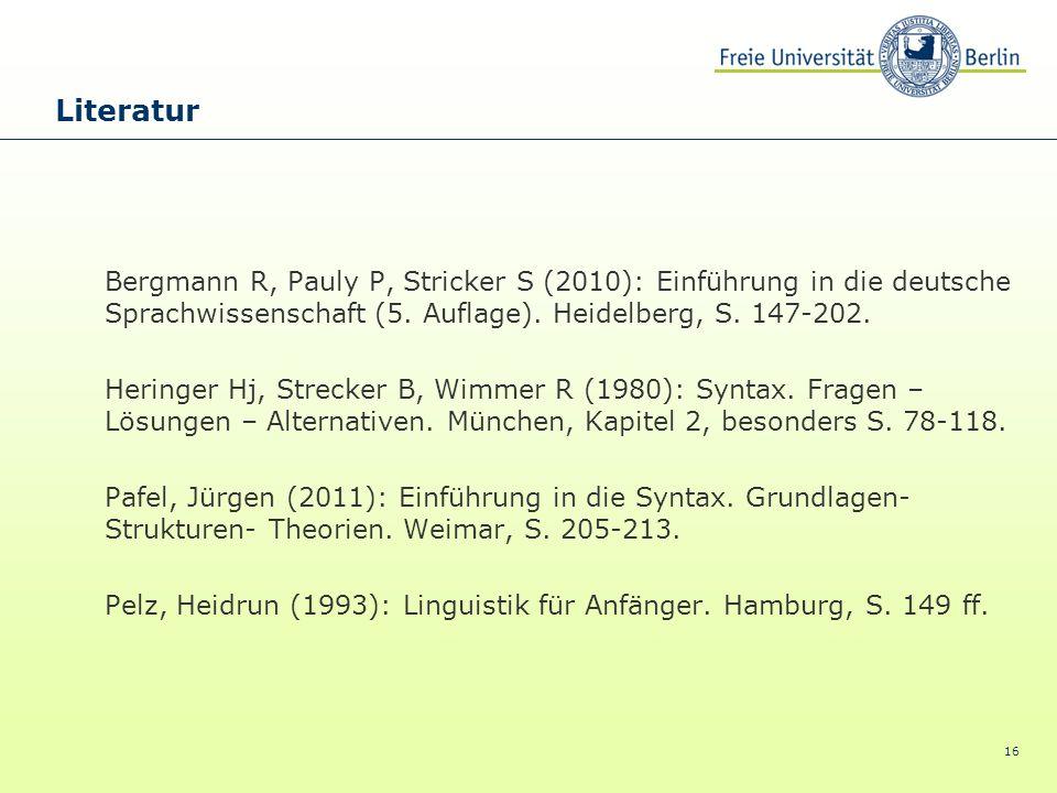 16 Literatur Bergmann R, Pauly P, Stricker S (2010): Einführung in die deutsche Sprachwissenschaft (5. Auflage). Heidelberg, S. 147-202. Heringer Hj,