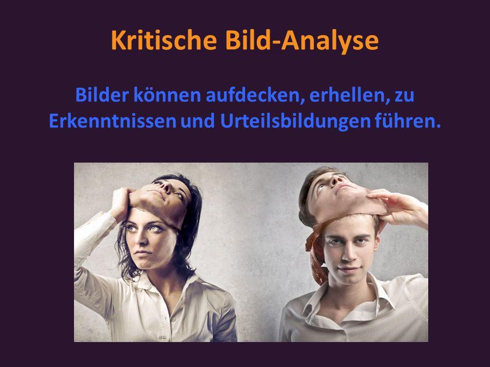 Kritische Bild-Analyse Bilder können aufdecken, erhellen, zu Erkenntnissen und Urteilsbildungen führen.