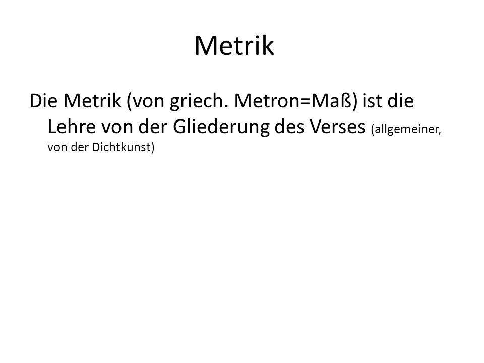 Metrik Die Metrik (von griech. Metron=Maß) ist die Lehre von der Gliederung des Verses (allgemeiner, von der Dichtkunst)
