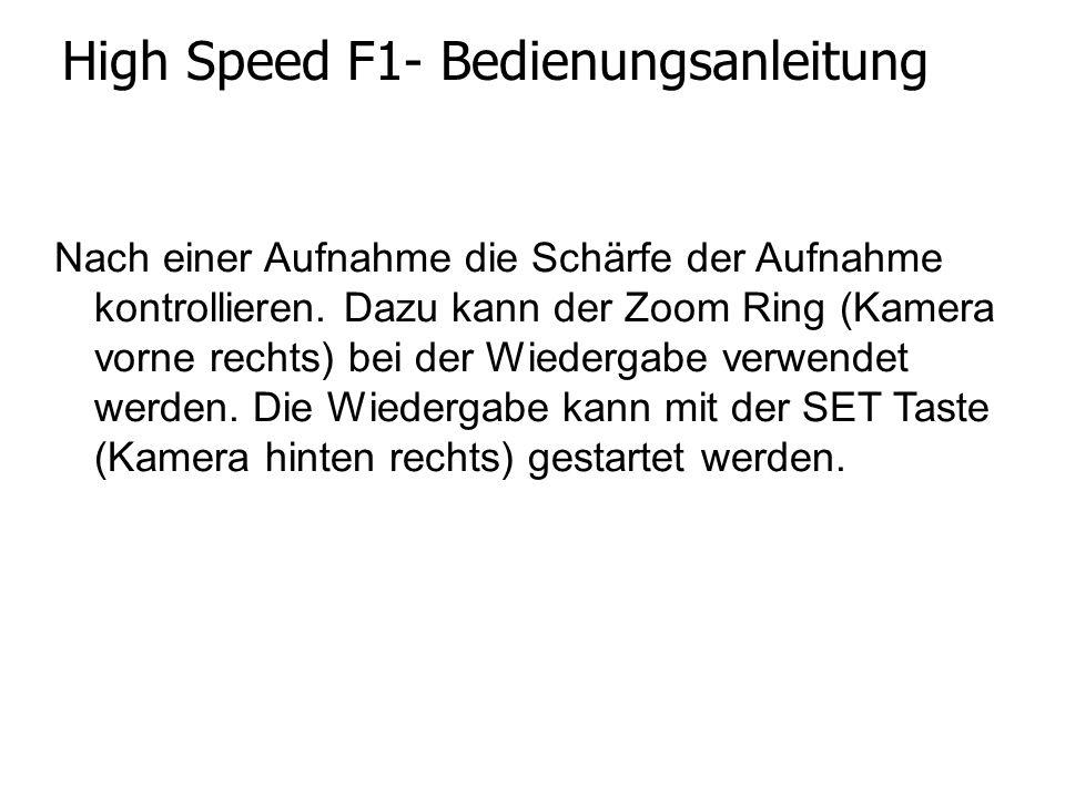 High Speed F1- Bedienungsanleitung Nach einer Aufnahme die Schärfe der Aufnahme kontrollieren. Dazu kann der Zoom Ring (Kamera vorne rechts) bei der W