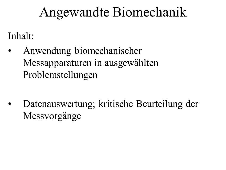 Angewandte Biomechanik Inhalt: Anwendung biomechanischer Messapparaturen in ausgewählten Problemstellungen Datenauswertung; kritische Beurteilung der