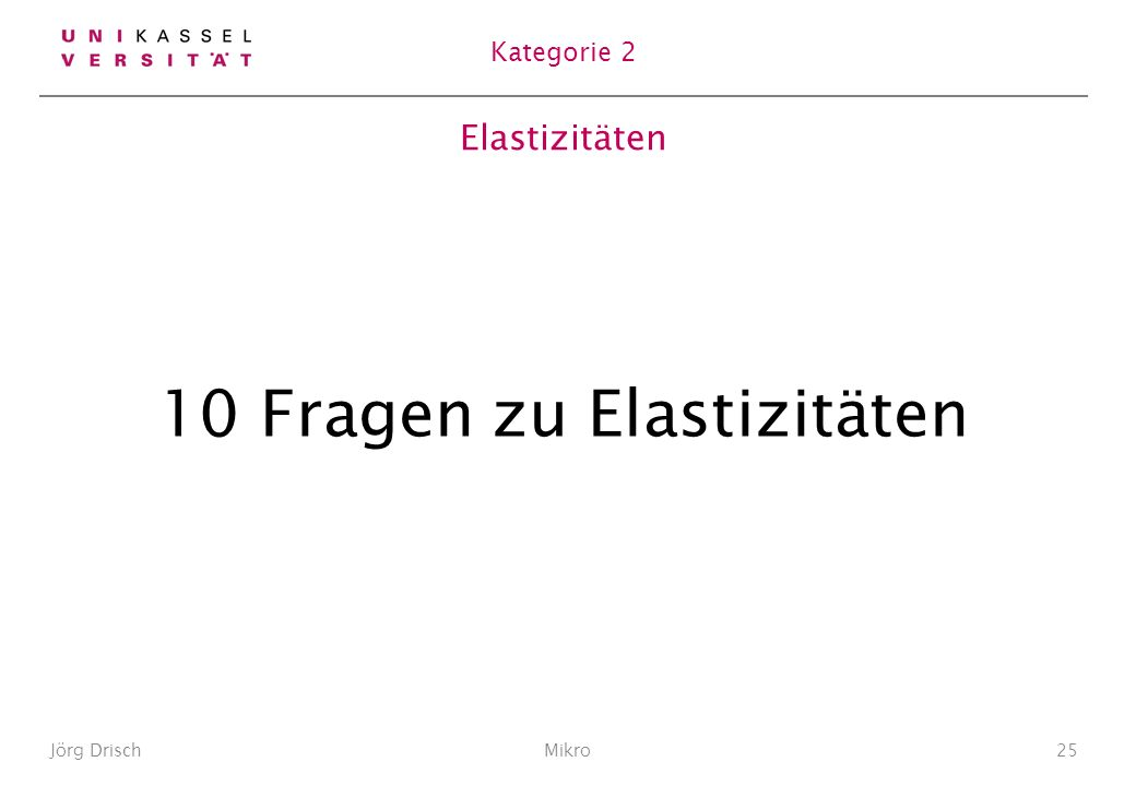 Elastizitäten 10 Fragen zu Elastizitäten Jörg DrischMikro25 Kategorie 2