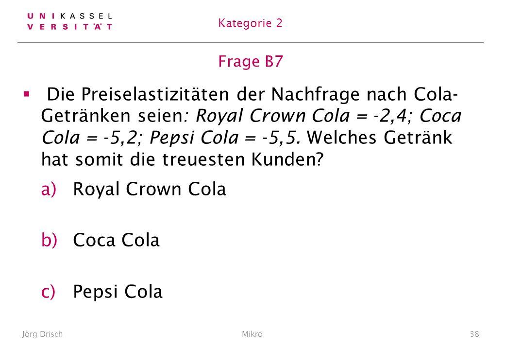 Frage B7 Die Preiselastizitäten der Nachfrage nach Cola- Getränken seien: Royal Crown Cola = -2,4; Coca Cola = -5,2; Pepsi Cola = -5,5.