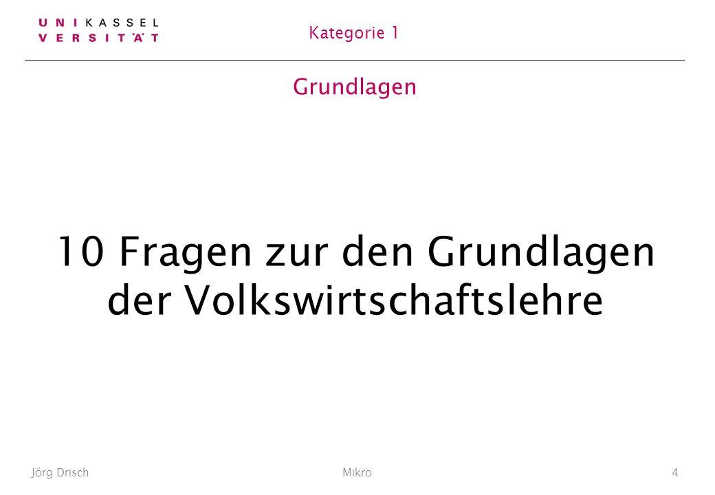 Grundlagen 10 Fragen zur den Grundlagen der Volkswirtschaftslehre Jörg DrischMikro4 Kategorie 1