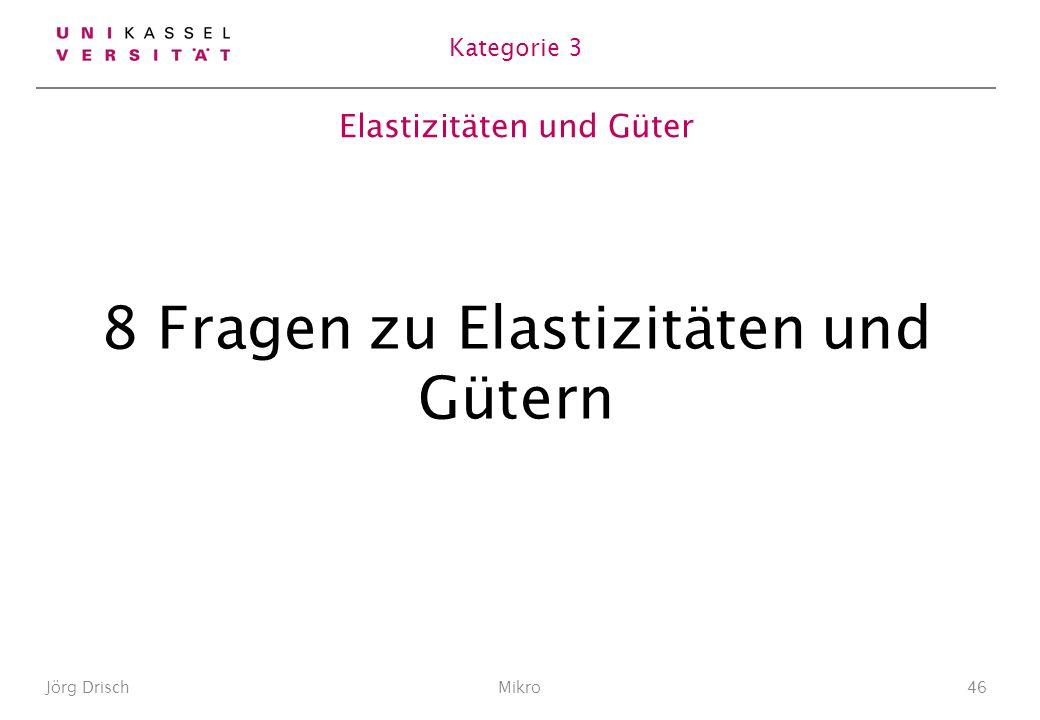Elastizitäten und Güter 8 Fragen zu Elastizitäten und Gütern Jörg DrischMikro46 Kategorie 3