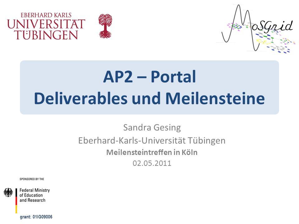 grant: 01IG09006 AP2 – Portal Deliverables und Meilensteine Sandra Gesing Eberhard-Karls-Universität Tübingen Meilensteintreffen in Köln 02.05.2011