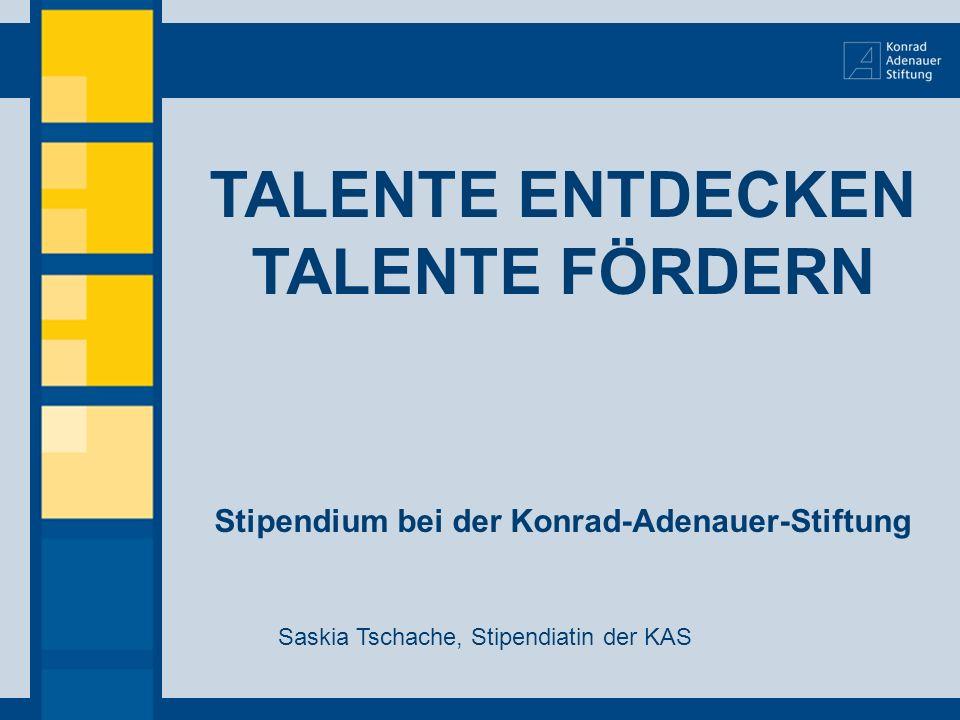 TALENTE ENTDECKEN TALENTE FÖRDERN Stipendium bei der Konrad-Adenauer-Stiftung Saskia Tschache, Stipendiatin der KAS