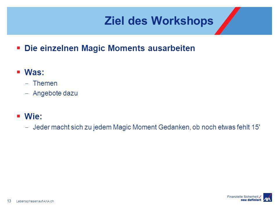 Ziel des Workshops Die einzelnen Magic Moments ausarbeiten Was: Themen Angebote dazu Wie: Jeder macht sich zu jedem Magic Moment Gedanken, ob noch etwas fehlt 15 Lebensphasen auf AXA.ch 13