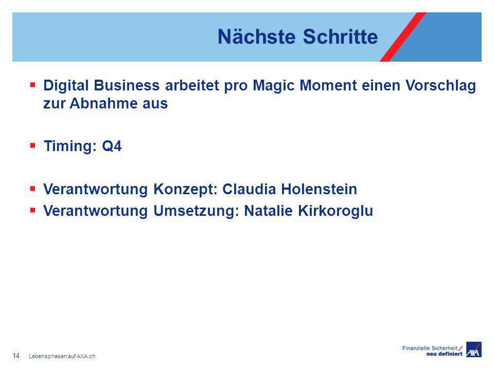 Nächste Schritte Digital Business arbeitet pro Magic Moment einen Vorschlag zur Abnahme aus Timing: Q4 Verantwortung Konzept: Claudia Holenstein Verantwortung Umsetzung: Natalie Kirkoroglu Lebensphasen auf AXA.ch 14
