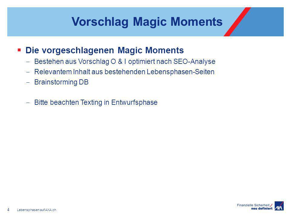 Vorschlag Magic Moments Die vorgeschlagenen Magic Moments Bestehen aus Vorschlag O & I optimiert nach SEO-Analyse Relevantem Inhalt aus bestehenden Lebensphasen-Seiten Brainstorming DB Bitte beachten Texting in Entwurfsphase Lebensphasen auf AXA.ch 4