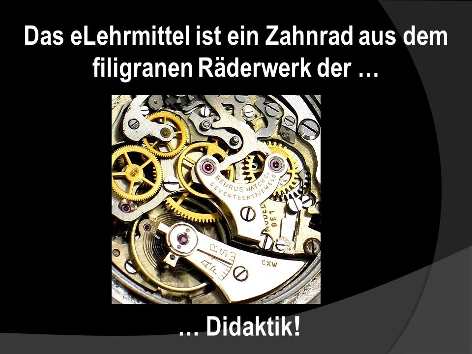Das eLehrmittel ist ein Zahnrad aus dem filigranen Räderwerk der … … Didaktik !