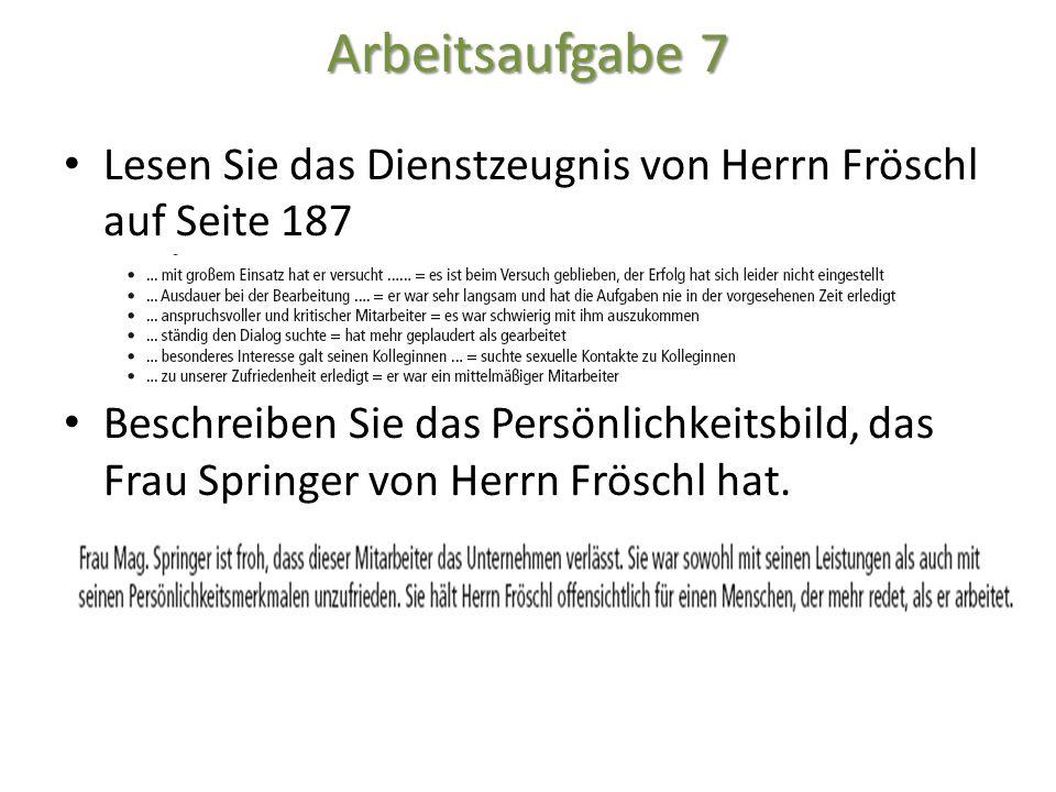 Arbeitsaufgabe 7 Lesen Sie das Dienstzeugnis von Herrn Fröschl auf Seite 187 Beschreiben Sie das Persönlichkeitsbild, das Frau Springer von Herrn Frös