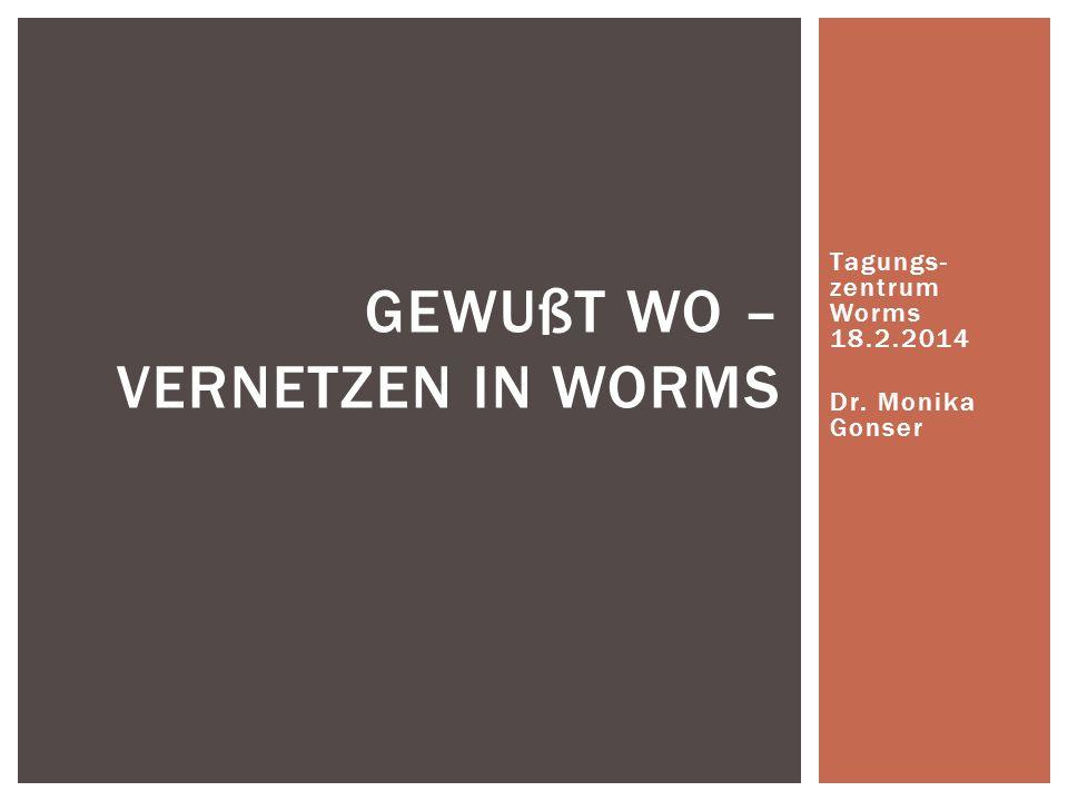 Tagungs- zentrum Worms 18.2.2014 Dr. Monika Gonser GEWUßT WO – VERNETZEN IN WORMS