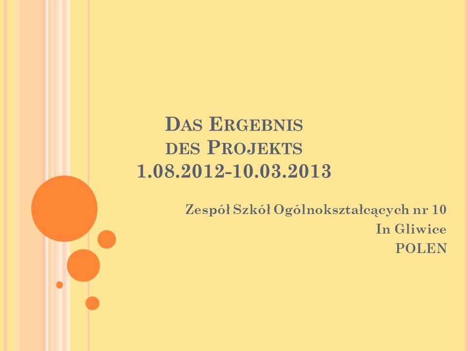 D AS E RGEBNIS DES P ROJEKTS 1.08.2012-10.03.2013 Zespół Szkół Ogólnokształcących nr 10 In Gliwice POLEN