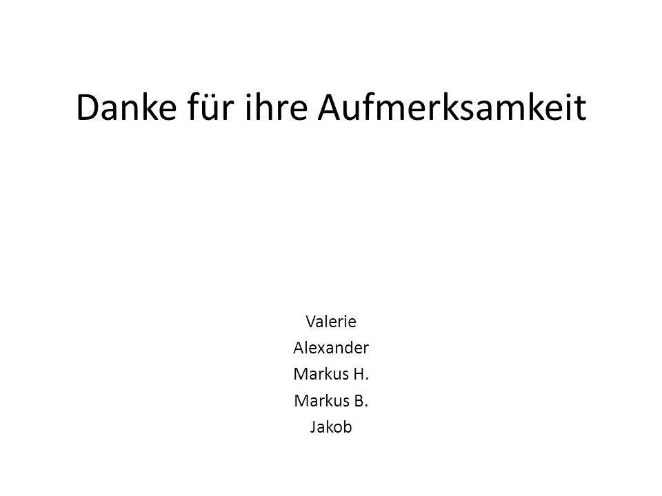 Danke für ihre Aufmerksamkeit Valerie Alexander Markus H. Markus B. Jakob