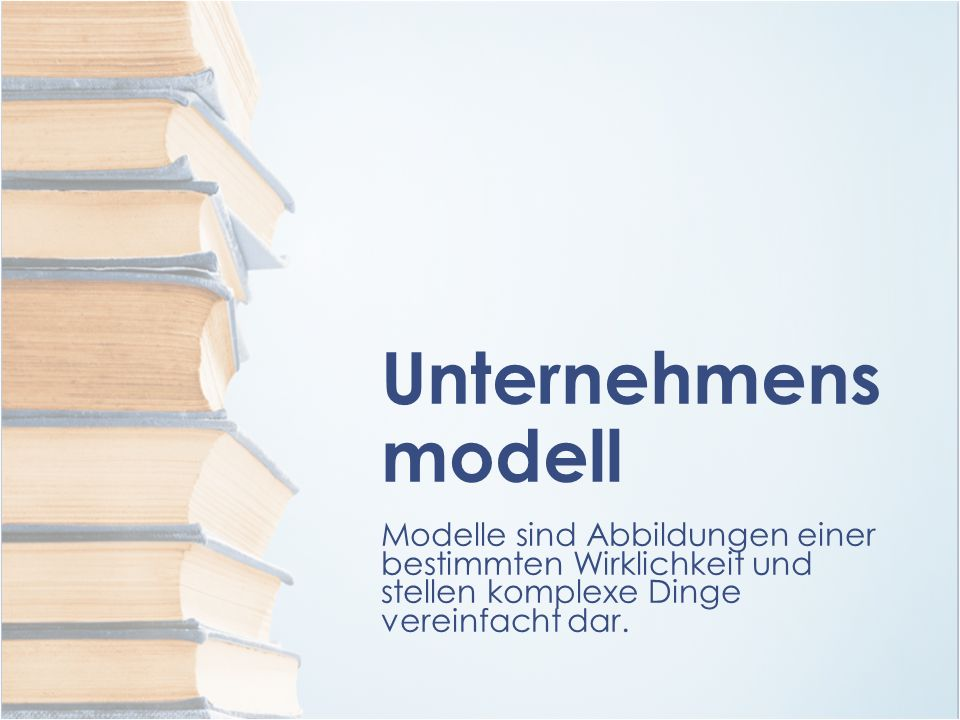Unternehmens modell Modelle sind Abbildungen einer bestimmten Wirklichkeit und stellen komplexe Dinge vereinfacht dar.