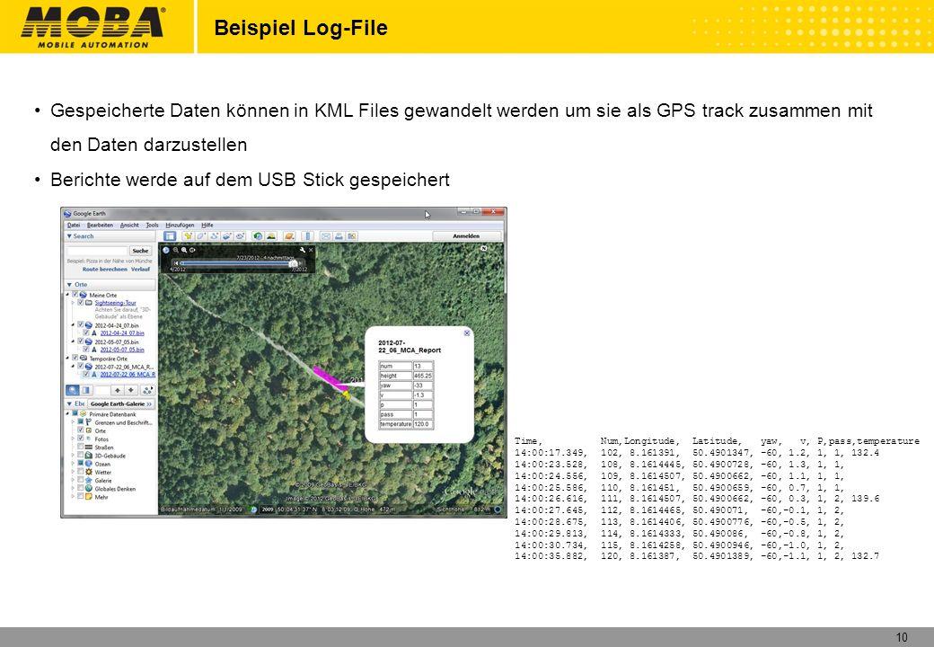 10 Beispiel Log-File Gespeicherte Daten können in KML Files gewandelt werden um sie als GPS track zusammen mit den Daten darzustellen Berichte werde auf dem USB Stick gespeichert Time,Num,Longitude, Latitude, yaw, v, P,pass,temperature 14:00:17.349,102, 8.161391, 50.4901347, -60, 1.2, 1, 1, 132.4 14:00:23.528,108, 8.1614445, 50.4900728, -60, 1.3, 1, 1, 14:00:24.556,109, 8.1614507, 50.4900662, -60, 1.1, 1, 1, 14:00:25.586,110, 8.161451, 50.4900659, -60, 0.7, 1, 1, 14:00:26.616,111, 8.1614507, 50.4900662, -60, 0.3, 1, 2, 139.6 14:00:27.645,112, 8.1614465, 50.490071, -60,-0.1, 1, 2, 14:00:28.675,113, 8.1614406, 50.4900776, -60,-0.5, 1, 2, 14:00:29.813,114, 8.1614333, 50.490086, -60,-0.8, 1, 2, 14:00:30.734,115, 8.1614258, 50.4900946, -60,-1.0, 1, 2, 14:00:35.882,120, 8.161387, 50.4901389, -60,-1.1, 1, 2, 132.7