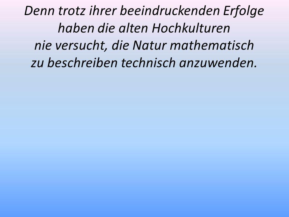 Denn trotz ihrer beeindruckenden Erfolge haben die alten Hochkulturen nie versucht, die Natur mathematisch zu beschreiben technisch anzuwenden.
