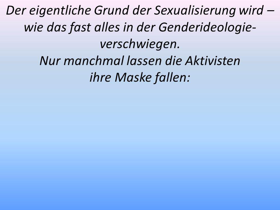 Der eigentliche Grund der Sexualisierung wird – wie das fast alles in der Genderideologie- verschwiegen. Nur manchmal lassen die Aktivisten ihre Maske
