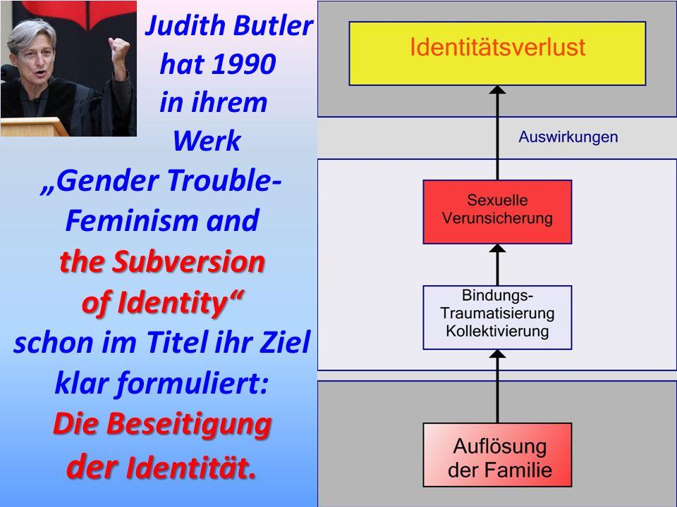 Judith Butler hat 1990 in ihrem Werk Gender Trouble- Feminism and the Subversion of Identity schon im Titel ihr Ziel klar formuliert: Die Beseitigung