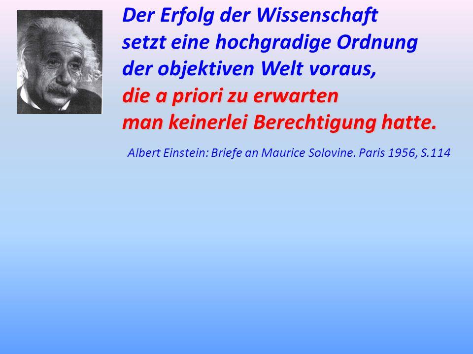 Der Erfolg der Wissenschaft setzt eine hochgradige Ordnung der objektiven Welt voraus, die a priori zu erwarten man keinerlei Berechtigung hatte. Albe