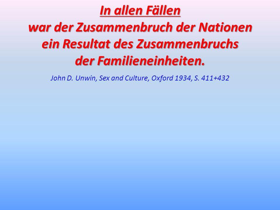 In allen Fällen war der Zusammenbruch der Nationen ein Resultat des Zusammenbruchs der Familieneinheiten. John D. Unwin, Sex and Culture, Oxford 1934,