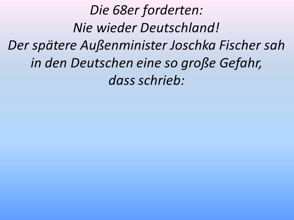 Die 68er forderten: Nie wieder Deutschland! Der spätere Außenminister Joschka Fischer sah in den Deutschen eine so große Gefahr, dass schrieb: