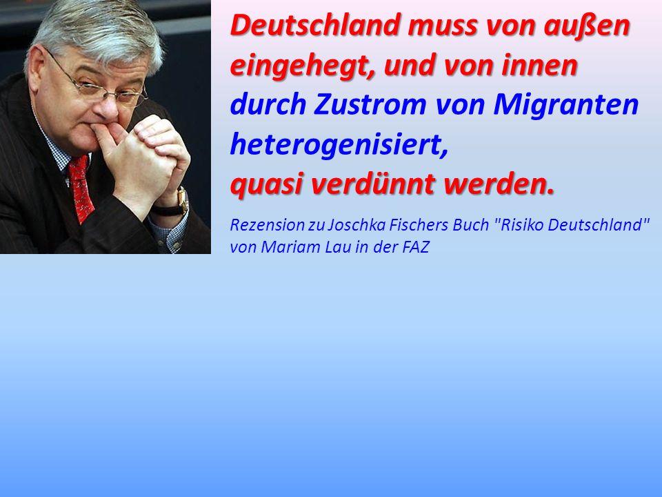 Deutschland muss von außen eingehegt, und von innen durch Zustrom von Migranten heterogenisiert, quasi verdünnt werden. Rezension zu Joschka Fischers