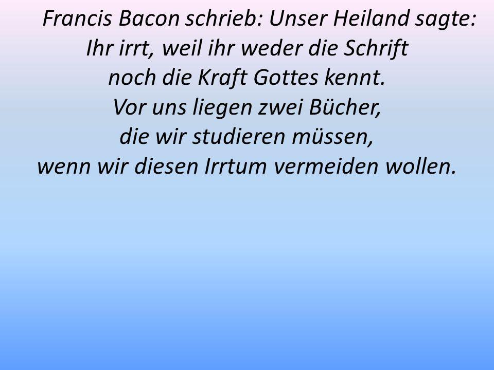 Francis Bacon schrieb: Unser Heiland sagte: Ihr irrt, weil ihr weder die Schrift noch die Kraft Gottes kennt. Vor uns liegen zwei Bücher, die wir stud