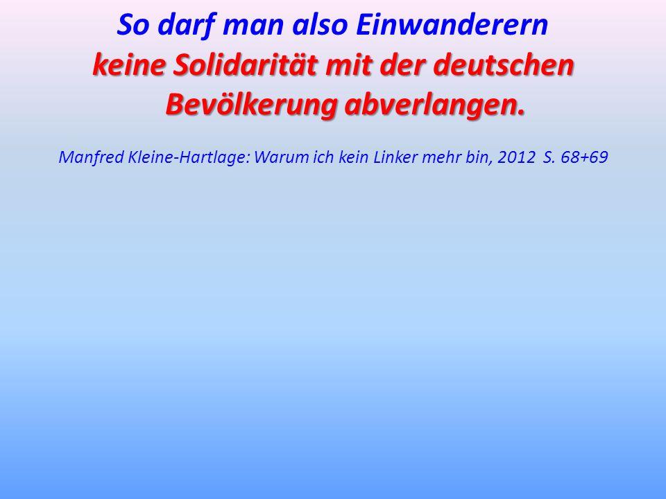 So darf man also Einwanderern keine Solidarität mit der deutschen Bevölkerung abverlangen. Manfred Kleine-Hartlage: Warum ich kein Linker mehr bin, 20