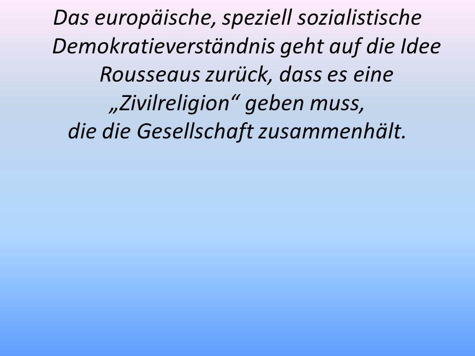 Das europäische, speziell sozialistische Demokratieverständnis geht auf die Idee Rousseaus zurück, dass es eine Zivilreligion geben muss, die die Gese