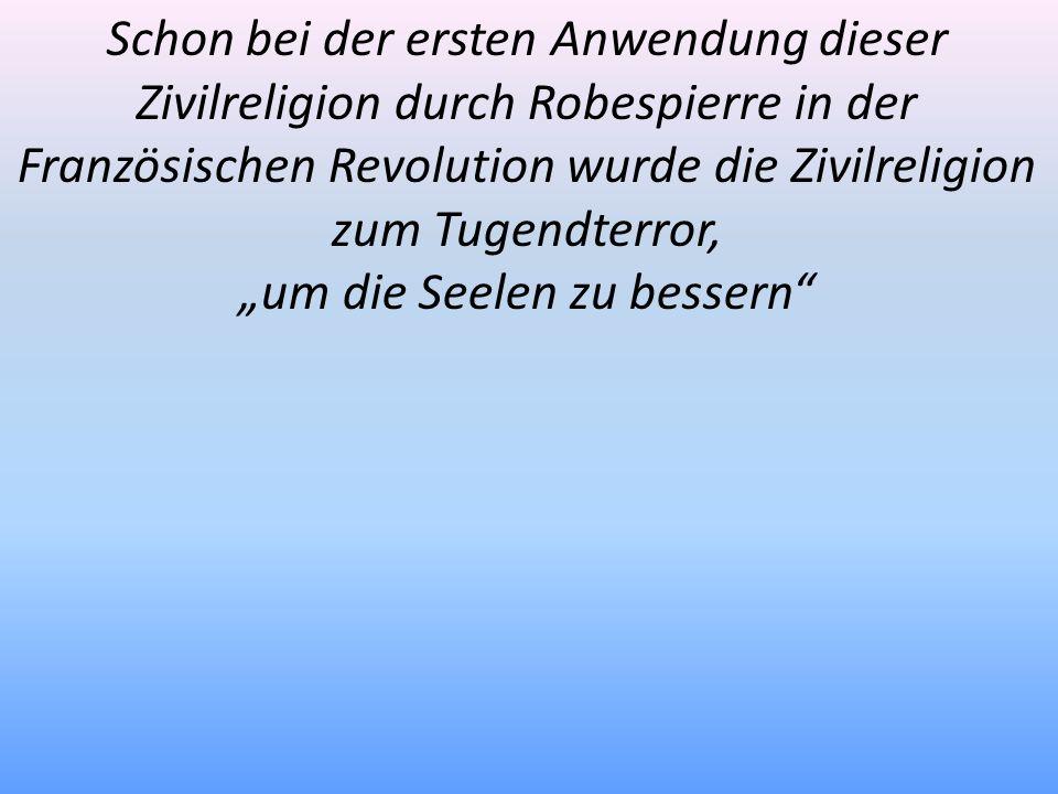 Schon bei der ersten Anwendung dieser Zivilreligion durch Robespierre in der Französischen Revolution wurde die Zivilreligion zum Tugendterror, um die
