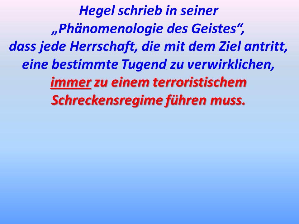 Hegel schrieb in seiner Phänomenologie des Geistes, dass jede Herrschaft, die mit dem Ziel antritt, eine bestimmte Tugend zu verwirklichen, immer zu e