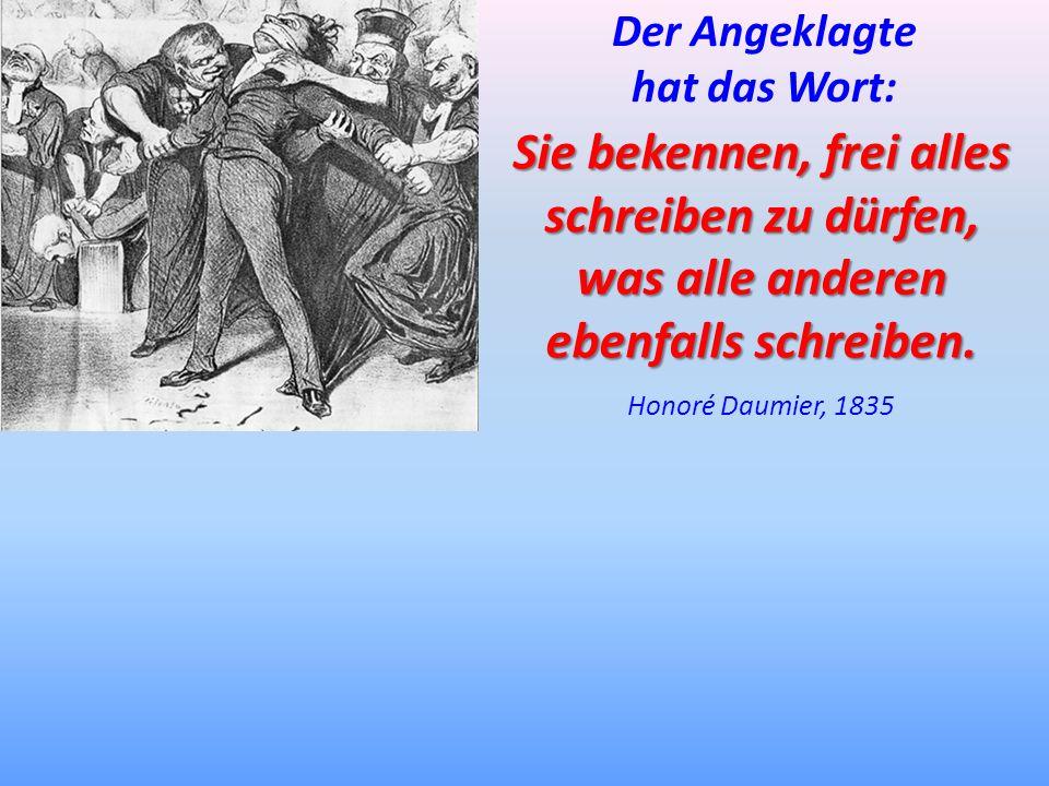 Sie bekennen, frei alles schreiben zu dürfen, was alle anderen ebenfalls schreiben. Honoré Daumier, 1835 Der Angeklagte hat das Wort: