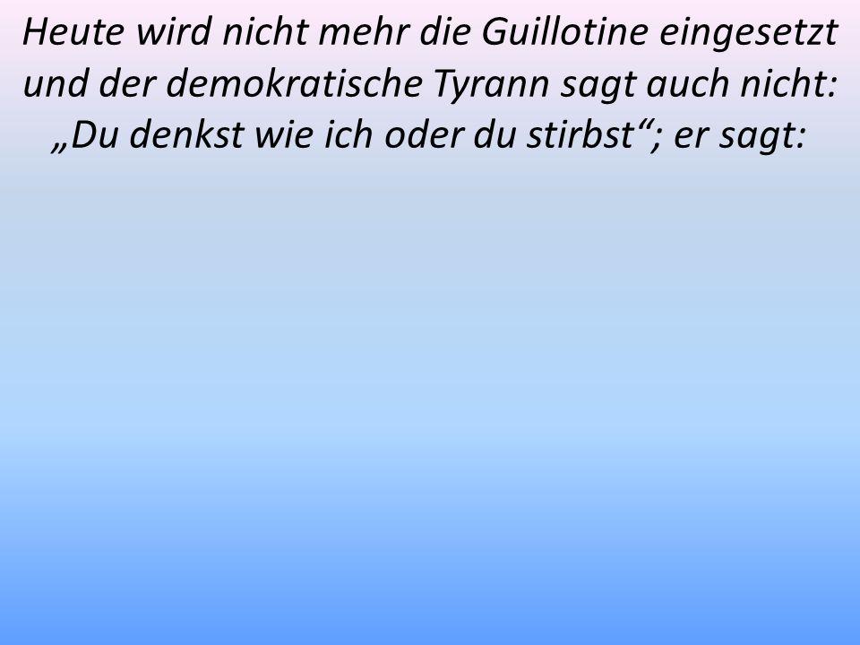 Heute wird nicht mehr die Guillotine eingesetzt und der demokratische Tyrann sagt auch nicht: Du denkst wie ich oder du stirbst; er sagt: