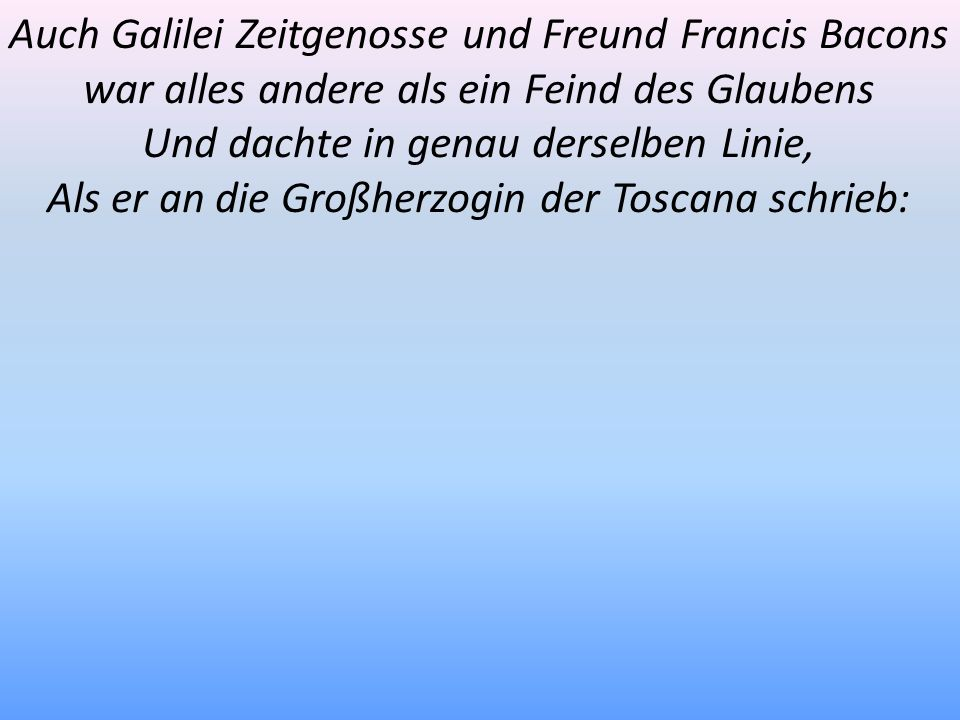 Auch Galilei Zeitgenosse und Freund Francis Bacons war alles andere als ein Feind des Glaubens Und dachte in genau derselben Linie, Als er an die Groß