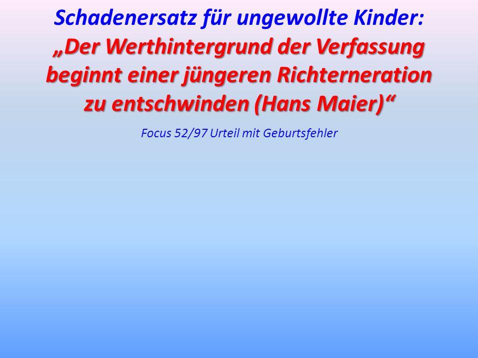 Schadenersatz für ungewollte Kinder: Der Werthintergrund der Verfassung beginnt einer jüngeren Richterneration zu entschwinden (Hans Maier) Focus 52/9