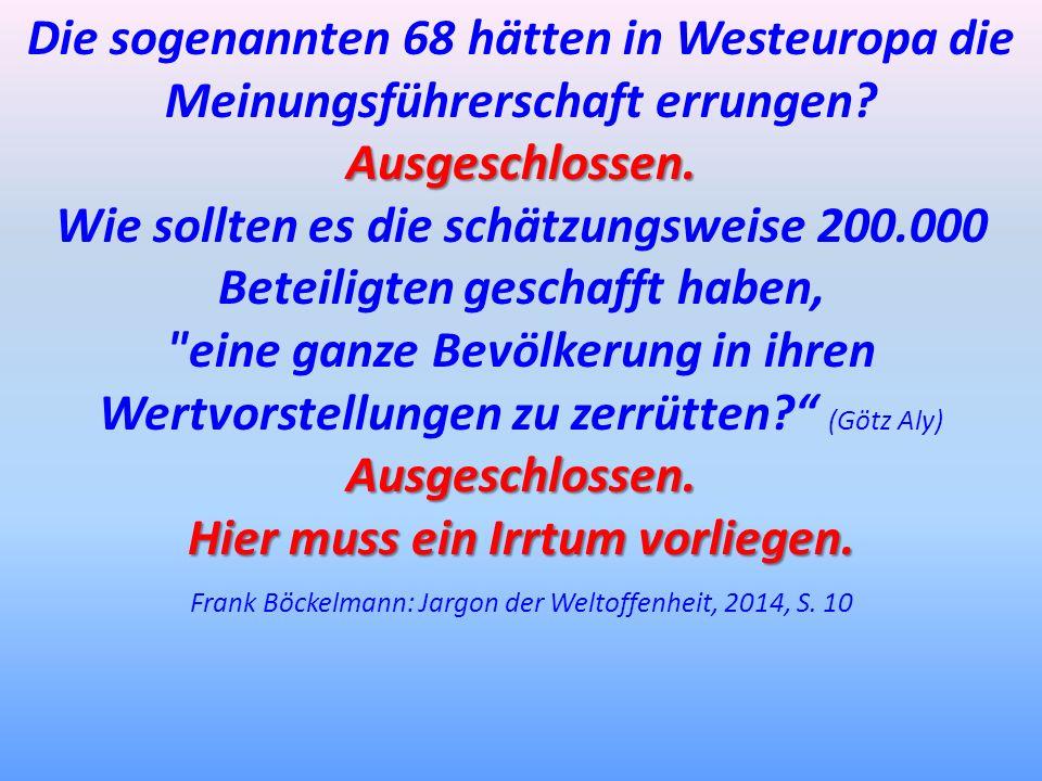 Ausgeschlossen. Die sogenannten 68 hätten in Westeuropa die Meinungsführerschaft errungen? Ausgeschlossen. Wie sollten es die schätzungsweise 200.000