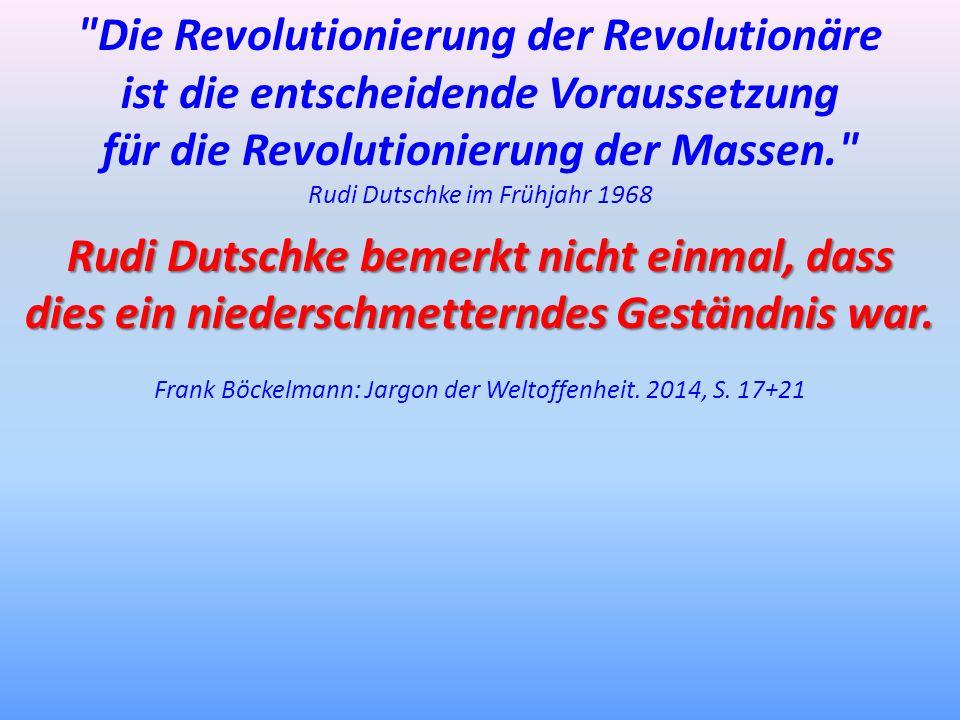 Die Revolutionierung der Revolutionäre ist die entscheidende Voraussetzung für die Revolutionierung der Massen. Rudi Dutschke im Frühjahr 1968 Rudi Dutschke bemerkt nicht einmal, dass dies ein niederschmetterndes Geständnis war.