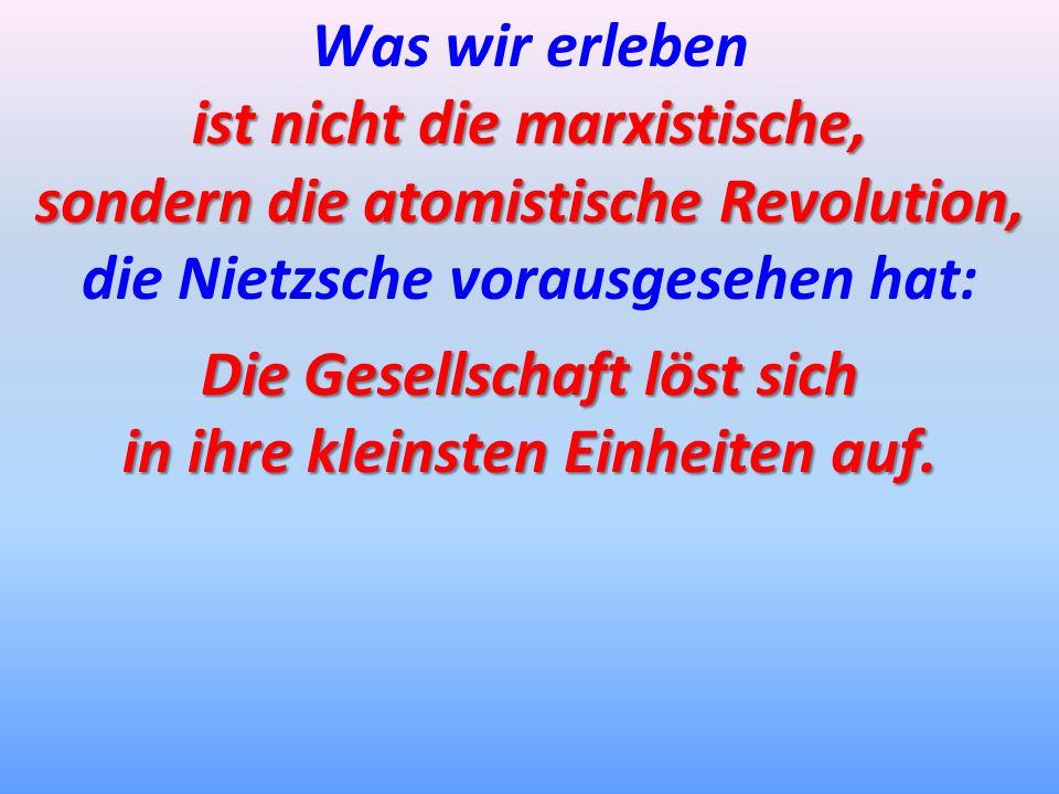 Was wir erleben ist nicht die marxistische, sondern die atomistische Revolution, die Nietzsche vorausgesehen hat: Die Gesellschaft löst sich in ihre k