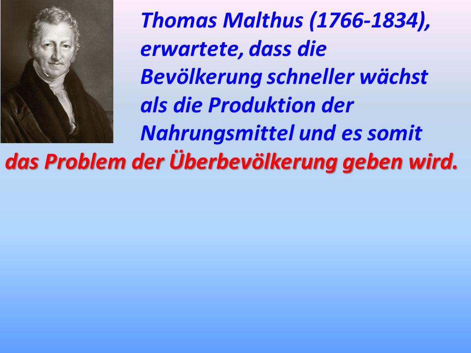 Thomas Malthus (1766-1834), erwartete, dass die Bevölkerung schneller wächst als die Produktion der Nahrungsmittel und es somit das Problem der Überbe