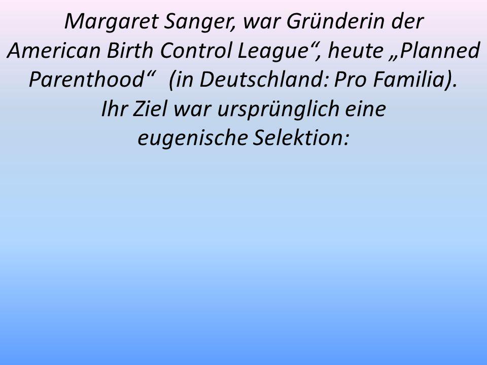 Margaret Sanger, war Gründerin der American Birth Control League, heute Planned Parenthood (in Deutschland: Pro Familia). Ihr Ziel war ursprünglich ei
