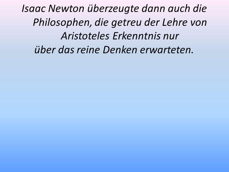 Isaac Newton überzeugte dann auch die Philosophen, die getreu der Lehre von Aristoteles Erkenntnis nur über das reine Denken erwarteten.