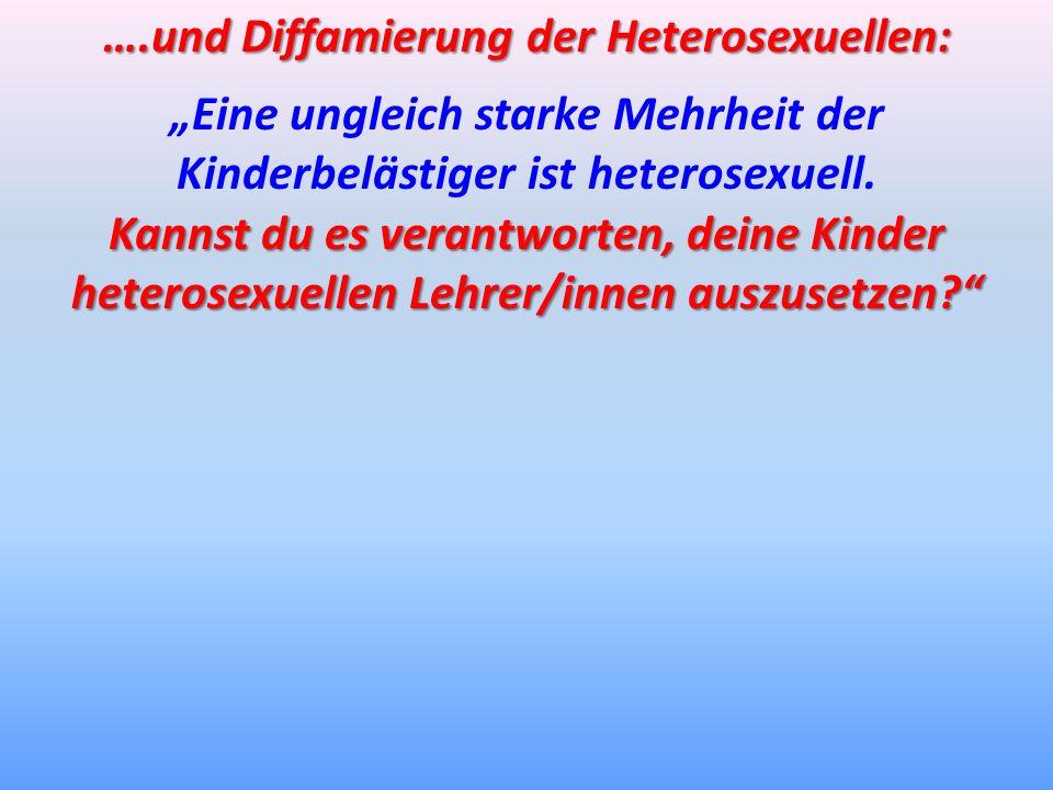 ….und Diffamierung der Heterosexuellen: Eine ungleich starke Mehrheit der Kinderbelästiger ist heterosexuell. Kannst du es verantworten, deine Kinder